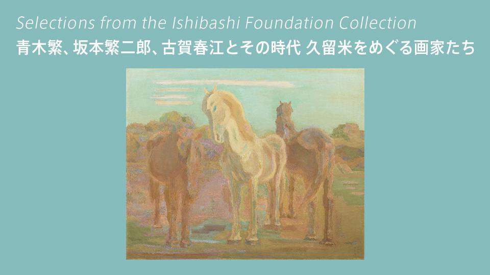 石橋財団コレクション選 特集コーナー展示 青木繁、坂本繁二郎、古賀春江とその時代 久留米をめぐる画家たち